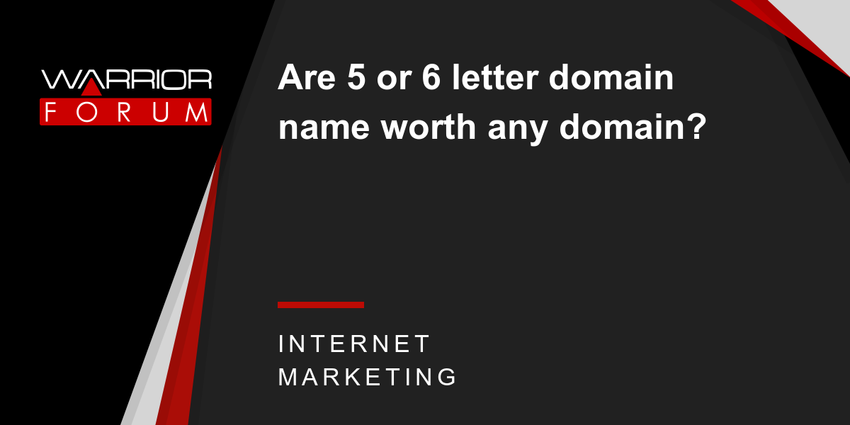 Are 5 or 6 letter domain name worth any domain? | Warrior Forum - The #1 Digital Marketing Forum & Marketplace