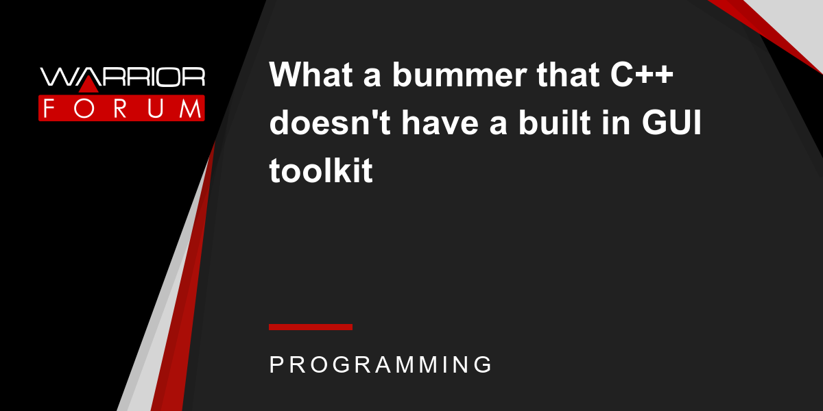 What a bummer that C++ doesn't have a built in GUI toolkit | Warrior