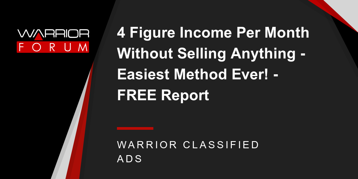 4 Figure Income Per Month Without Selling Anything Easiest Method Ever Free Report Warrior Forum The 1 Digital Marketing Forum Marketplace