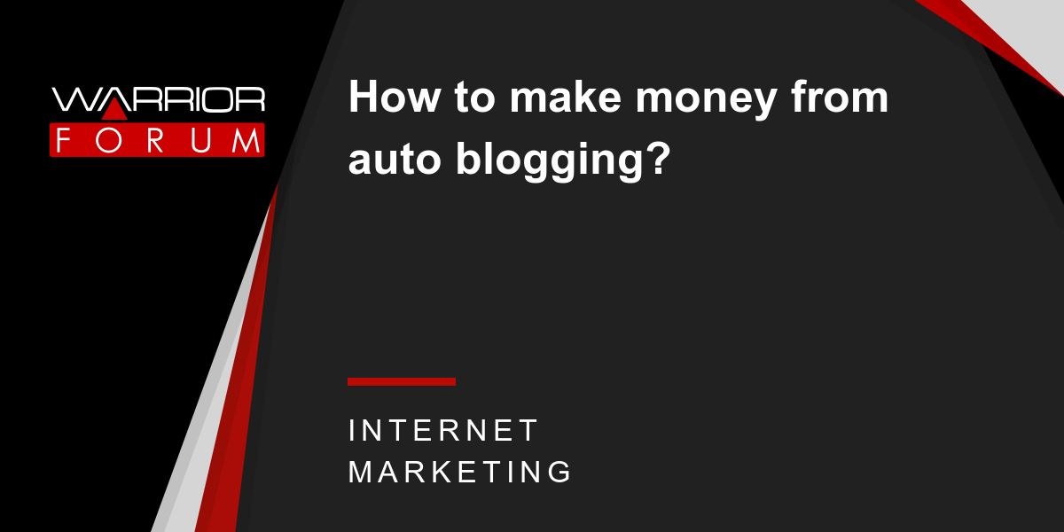 How to make money from auto blogging? | Warrior Forum - The #1