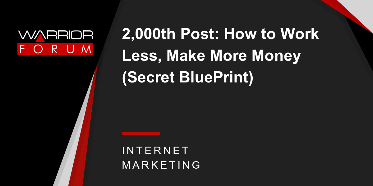 2000th post how to work less make more money secret blueprint 2000th post how to work less make more money secret blueprint warrior forum the 1 digital marketing forum marketplace malvernweather Images