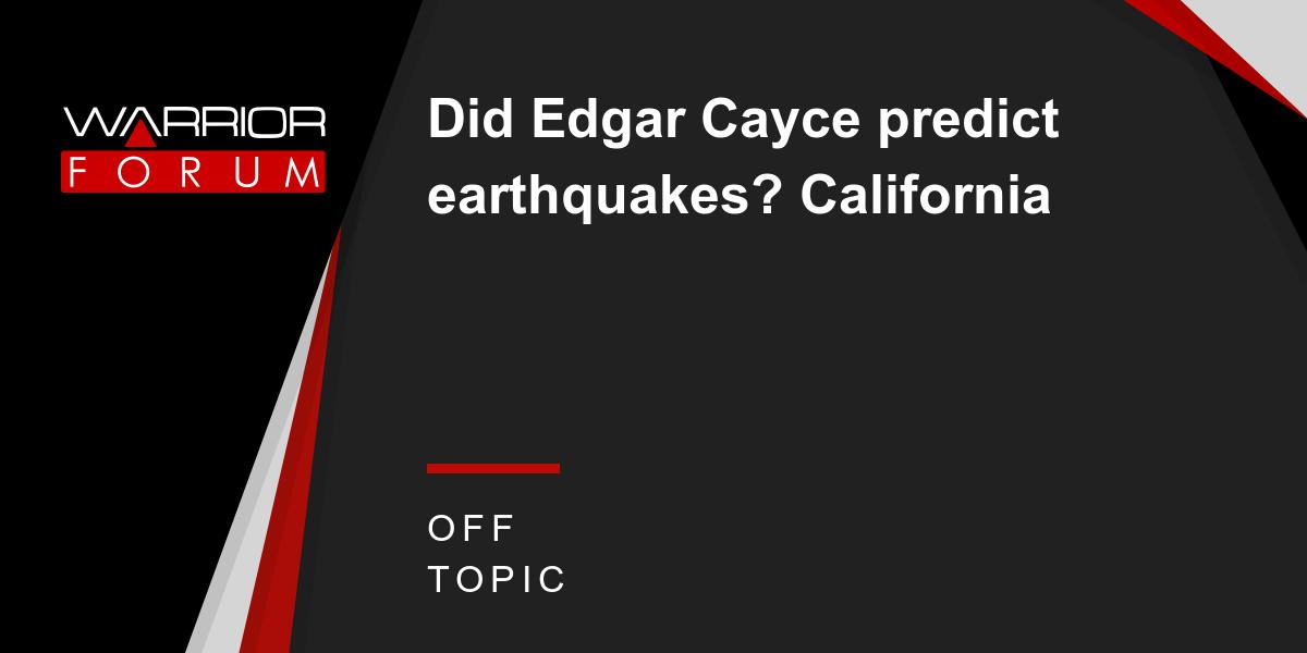 Did Edgar Cayce predict earthquakes? California | Warrior