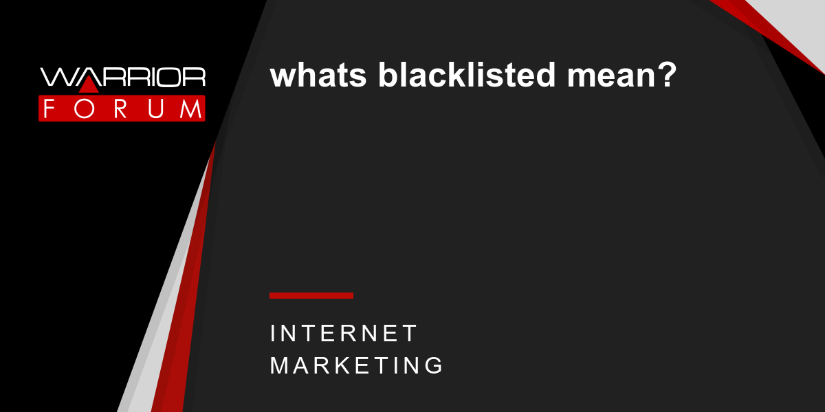 whats blacklisted mean?   Warrior Forum - The #1 Digital